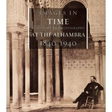 Images in Time. A Century of Photography at the Alhambra 1840-1940
